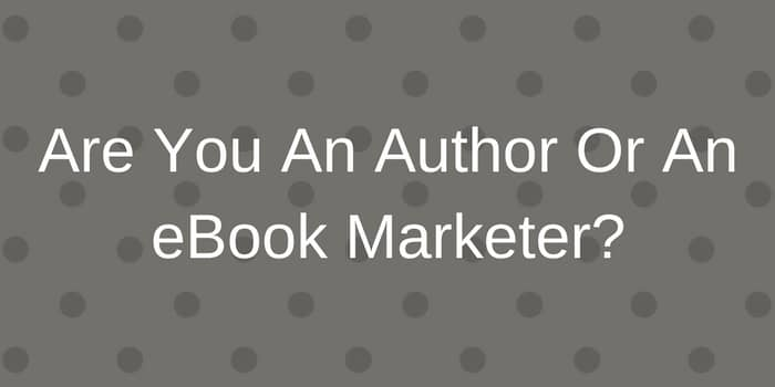 Are You An Author Or An Ebook Marketer?