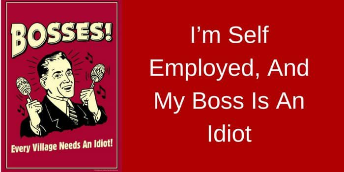 I'm Self Employed, And My Boss Is An Idiot